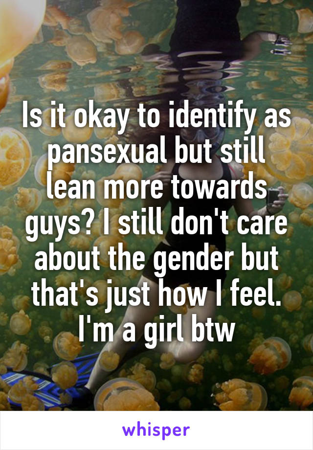 Is it okay to identify as pansexual but still lean more towards guys? I still don't care about the gender but that's just how I feel. I'm a girl btw