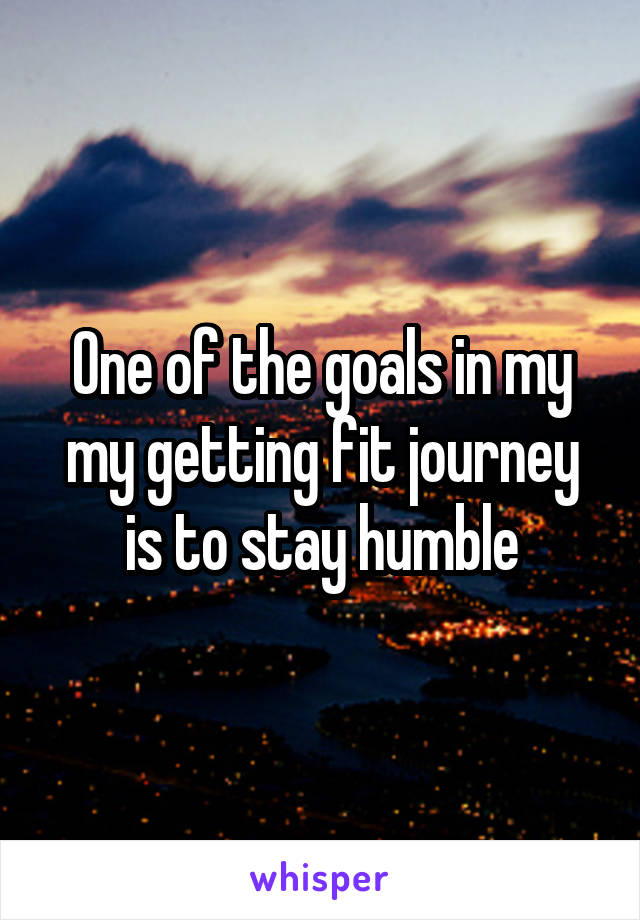 One of the goals in my my getting fit journey is to stay humble