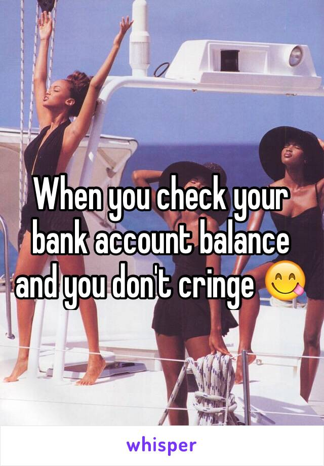 When you check your bank account balance and you don't cringe 😋