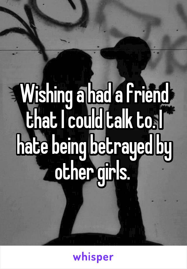 Wishing a had a friend that I could talk to. I hate being betrayed by other girls.
