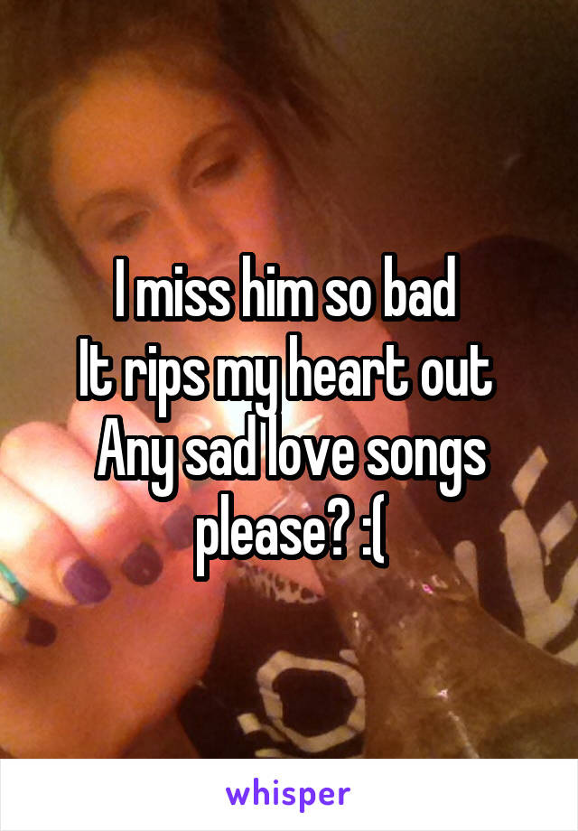 I miss him so bad  It rips my heart out  Any sad love songs please? :(