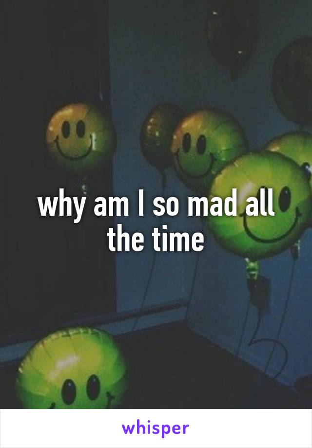 why am I so mad all the time