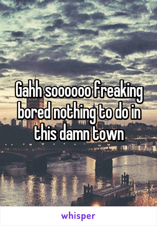 Gahh soooooo freaking bored nothing to do in this damn town