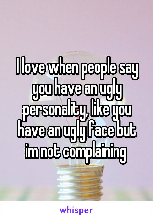I love when people say you have an ugly personality, like you have an ugly face but im not complaining