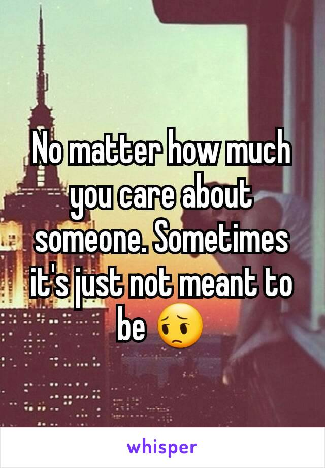 No matter how much you care about someone. Sometimes it's just not meant to be 😔