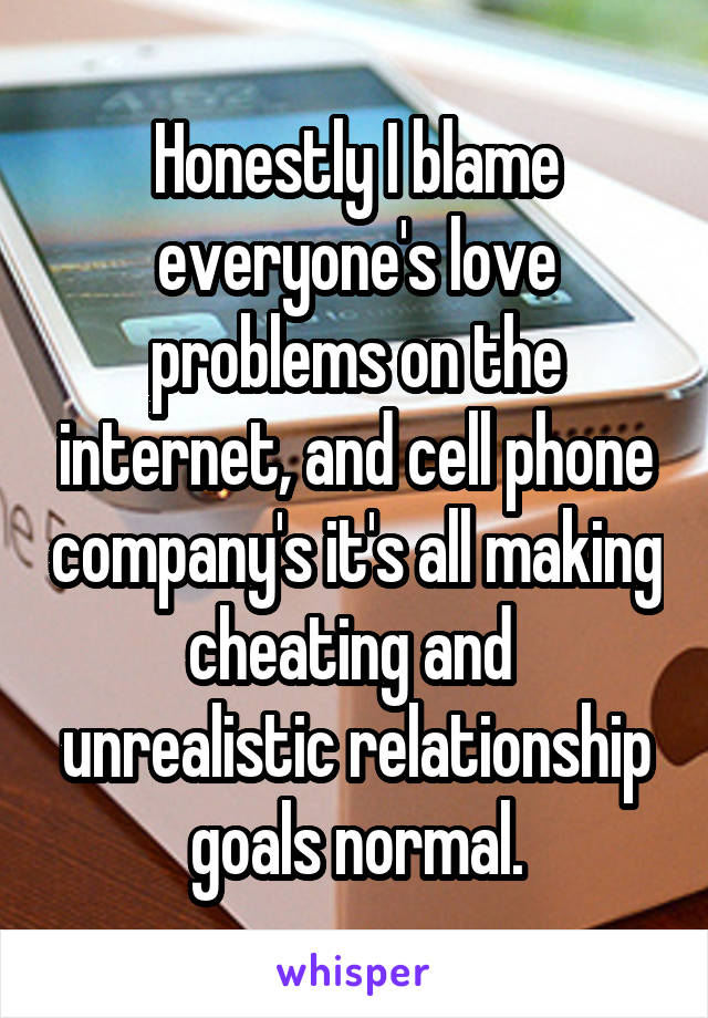 Honestly I blame everyone's love problems on the internet, and cell phone company's it's all making cheating and  unrealistic relationship goals normal.