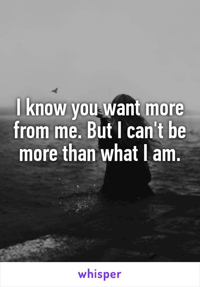 I know you want more from me. But I can't be more than what I am.