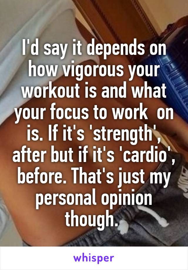 I'd say it depends on how vigorous your workout is and what your focus to work  on is. If it's 'strength', after but if it's 'cardio', before. That's just my personal opinion though.