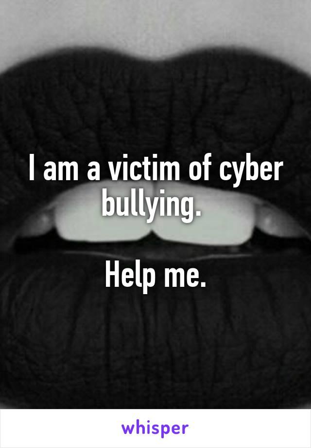 I am a victim of cyber bullying.   Help me.