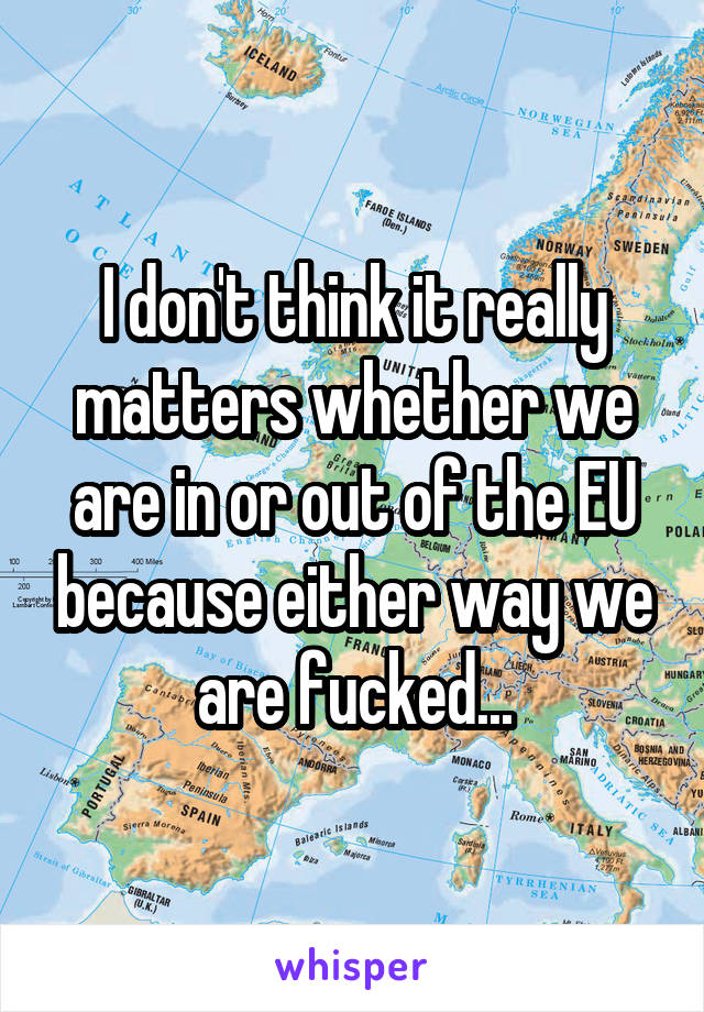 I don't think it really matters whether we are in or out of the EU because either way we are fucked...
