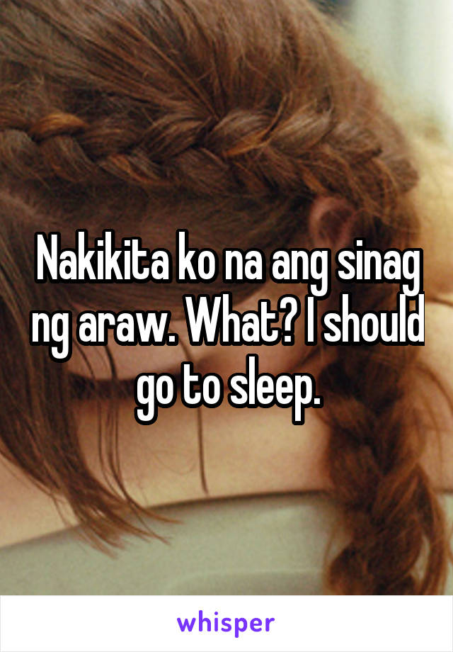 Nakikita ko na ang sinag ng araw. What? I should go to sleep.