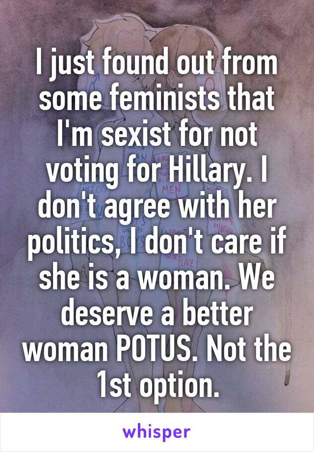 I just found out from some feminists that I'm sexist for not voting for Hillary. I don't agree with her politics, I don't care if she is a woman. We deserve a better woman POTUS. Not the 1st option.