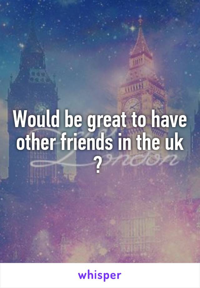 Would be great to have other friends in the uk ?