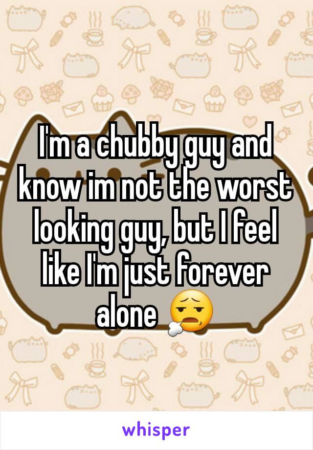 I'm a chubby guy and know im not the worst looking guy, but I feel like I'm just forever alone 😧