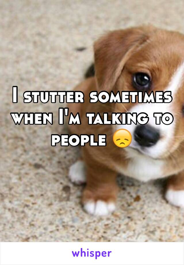 I stutter sometimes when I'm talking to people 😞