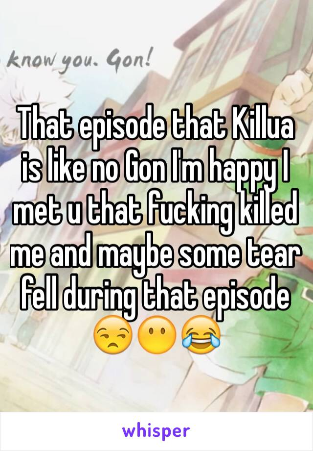 That episode that Killua is like no Gon I'm happy I met u that fucking killed me and maybe some tear fell during that episode 😒😶😂