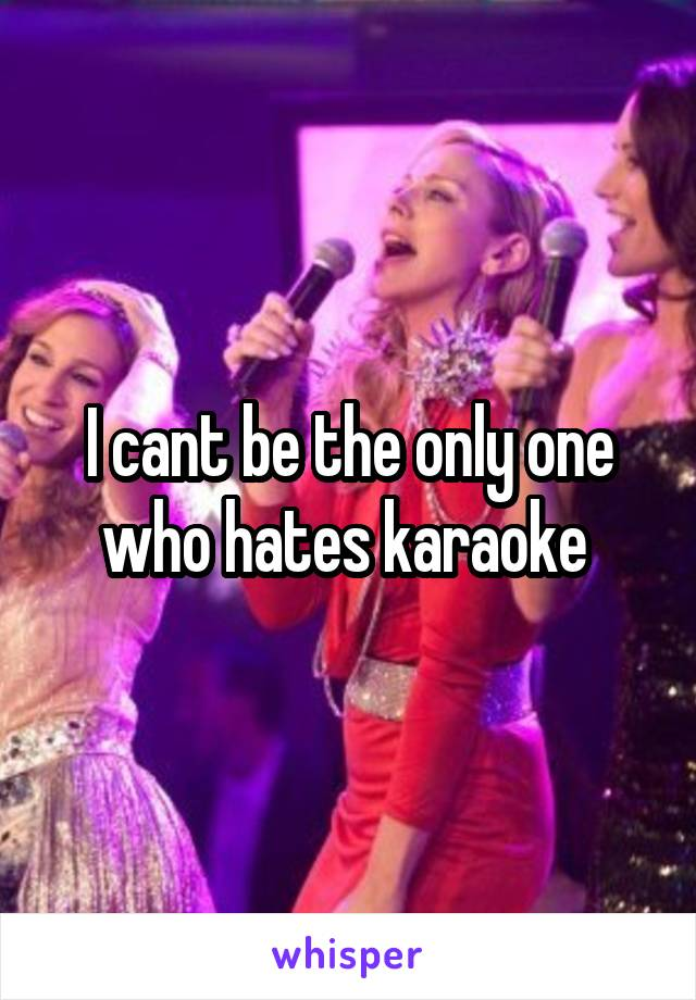 I cant be the only one who hates karaoke