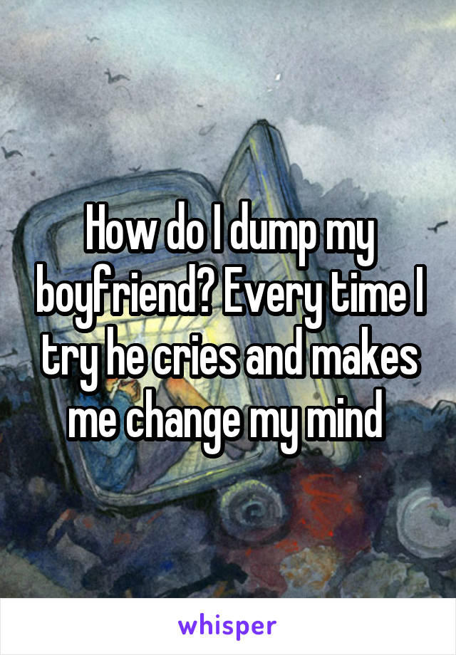 How do I dump my boyfriend? Every time I try he cries and makes me change my mind