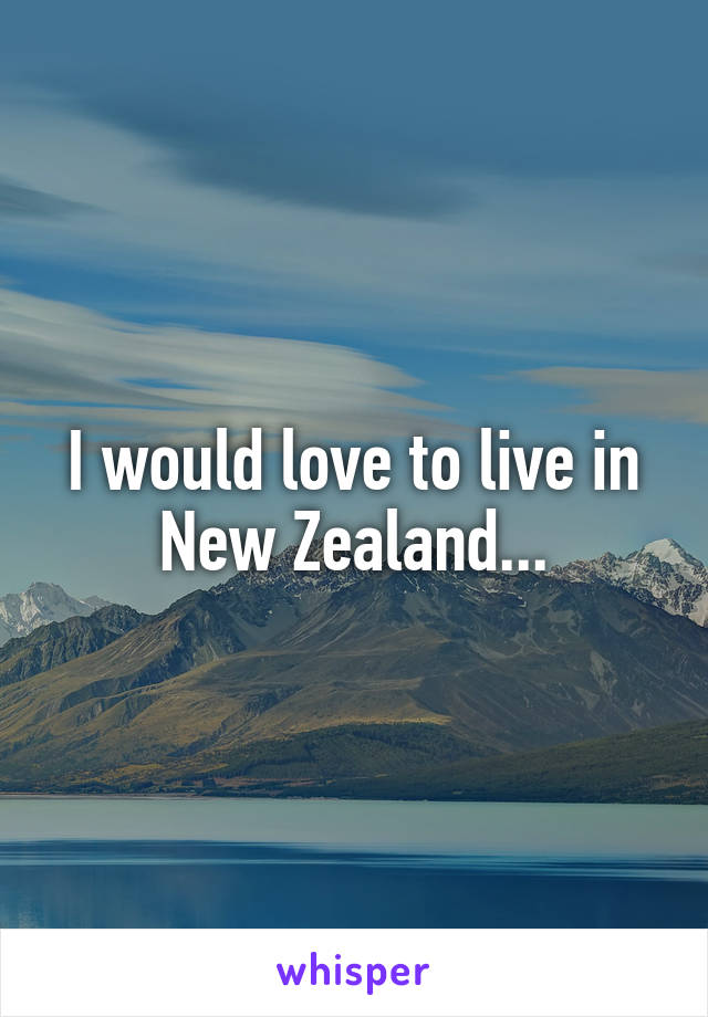 I would love to live in New Zealand...