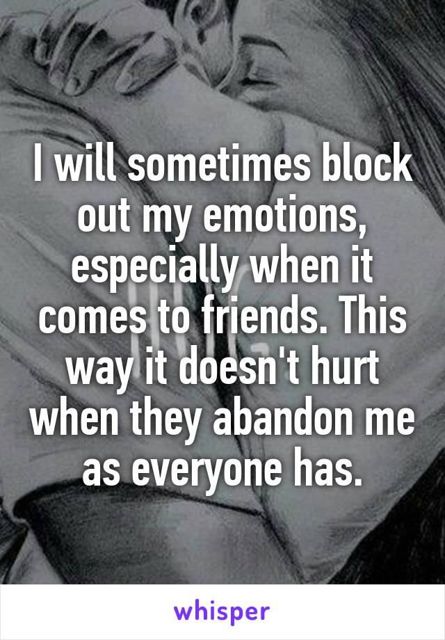 I will sometimes block out my emotions, especially when it comes to friends. This way it doesn't hurt when they abandon me as everyone has.