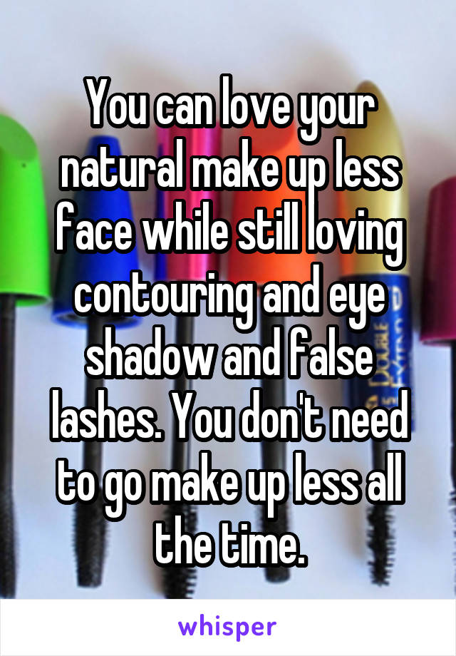 You can love your natural make up less face while still loving contouring and eye shadow and false lashes. You don't need to go make up less all the time.