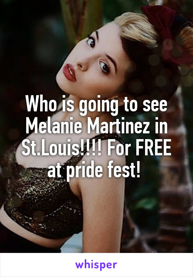 Who is going to see Melanie Martinez in St.Louis!!!! For FREE at pride fest!