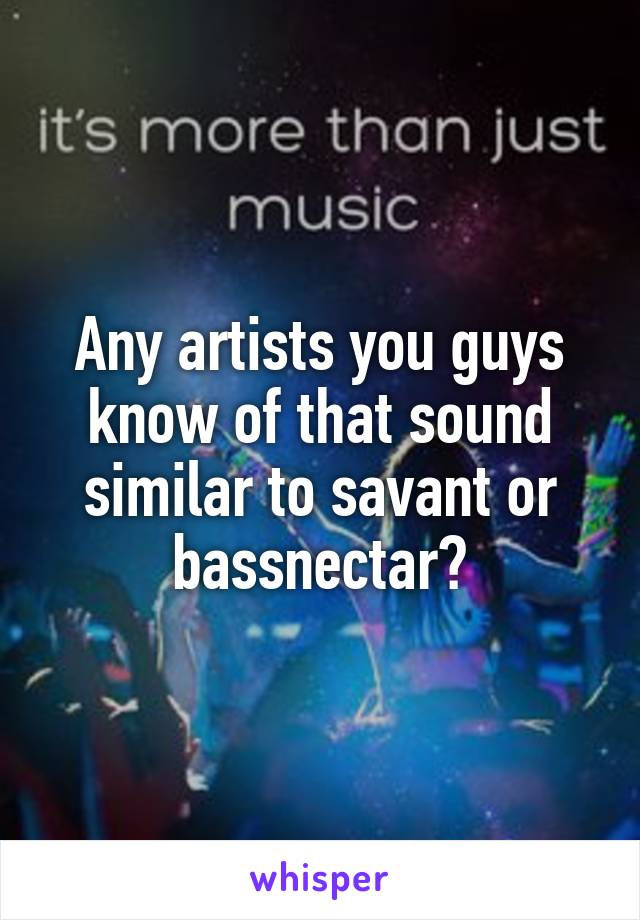 Any artists you guys know of that sound similar to savant or bassnectar?
