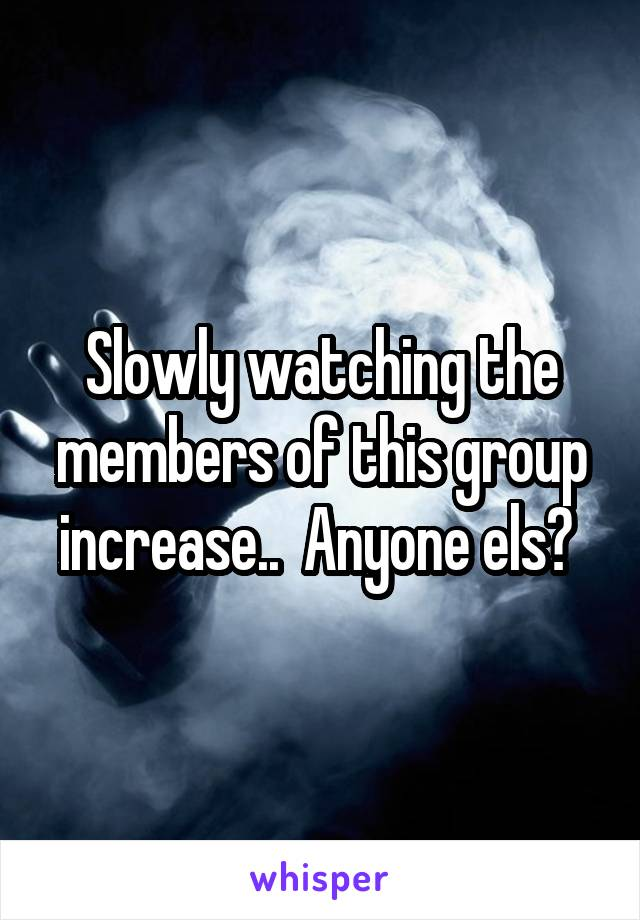 Slowly watching the members of this group increase..  Anyone els?
