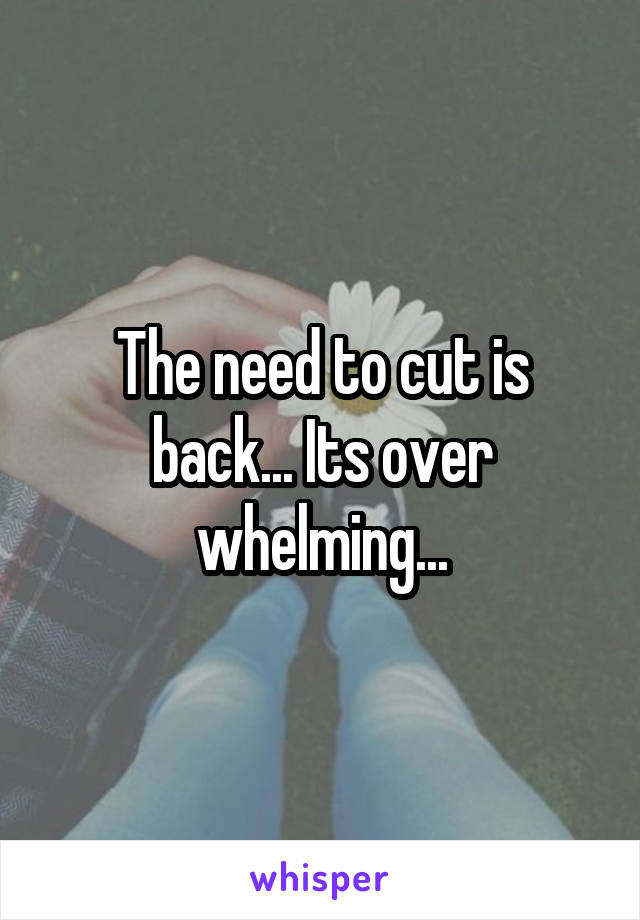 The need to cut is back... Its over whelming...