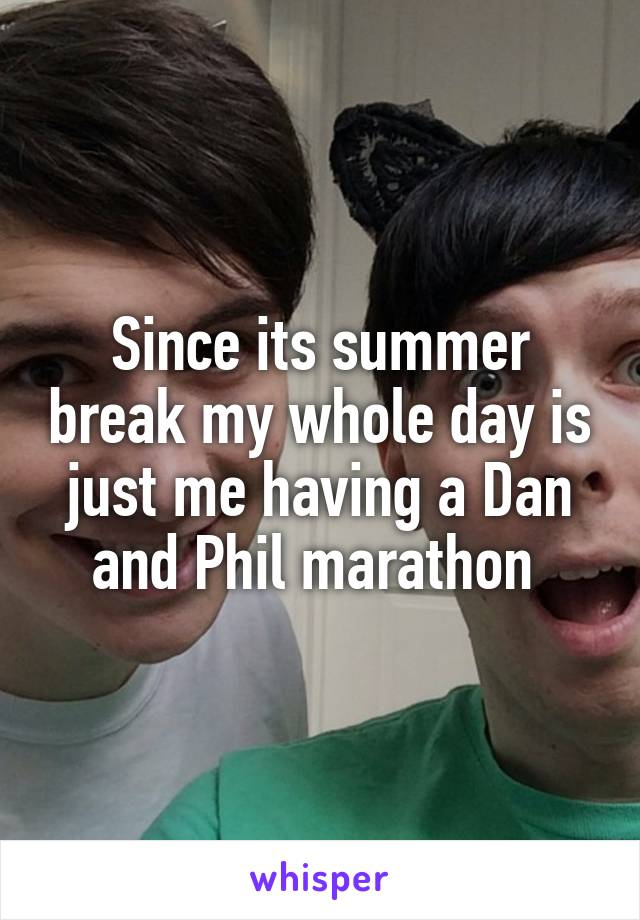 Since its summer break my whole day is just me having a Dan and Phil marathon