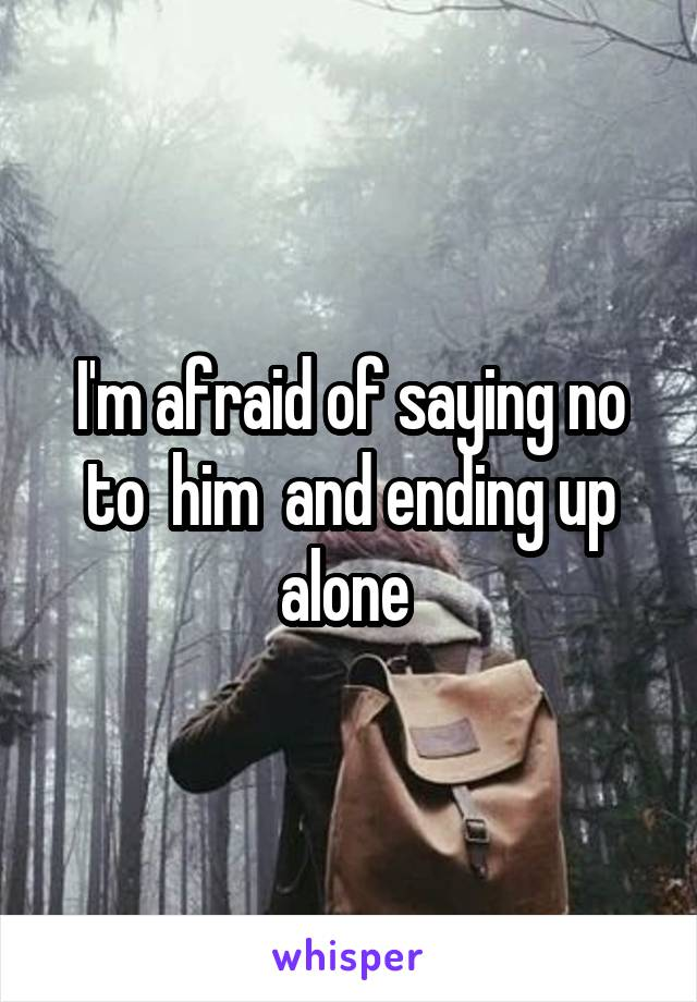 I'm afraid of saying no to  him  and ending up alone