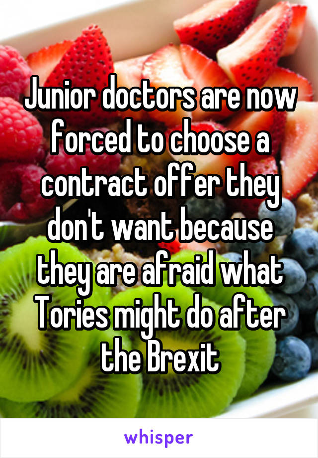 Junior doctors are now forced to choose a contract offer they don't want because they are afraid what Tories might do after the Brexit