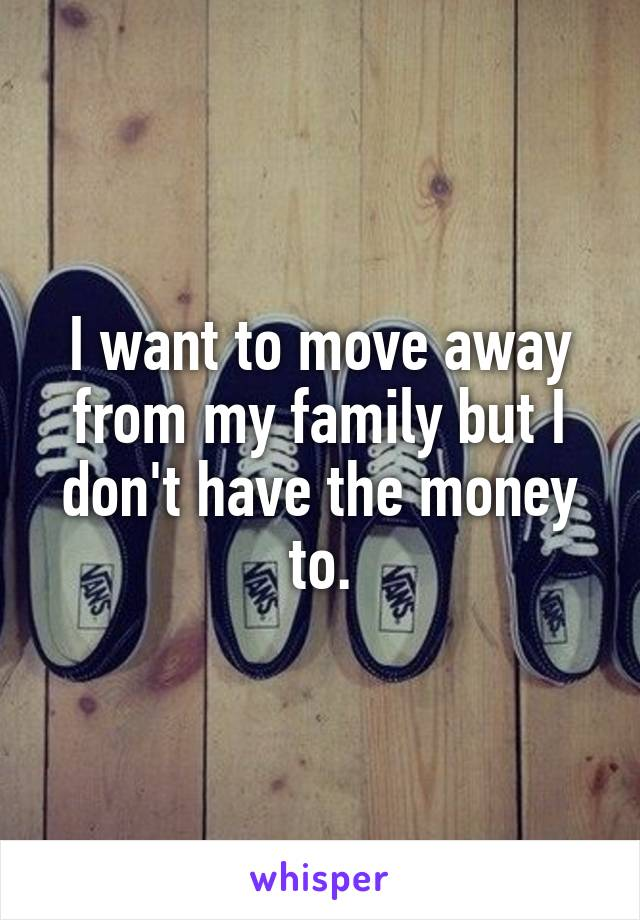 I want to move away from my family but I don't have the money to.