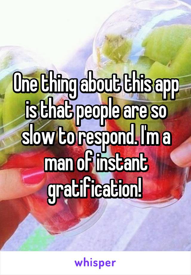 One thing about this app is that people are so slow to respond. I'm a man of instant gratification!