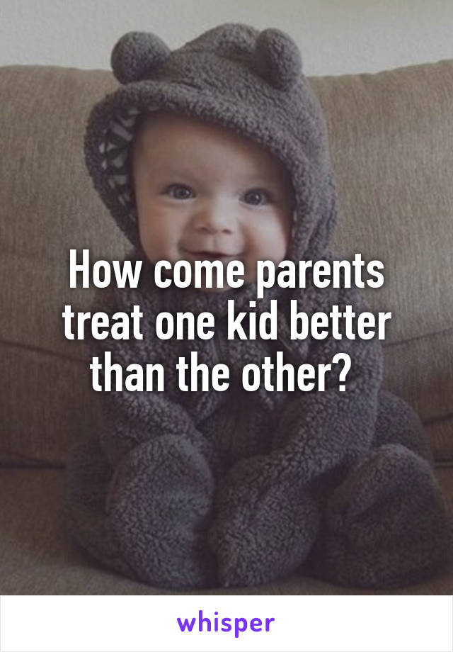 How come parents treat one kid better than the other?