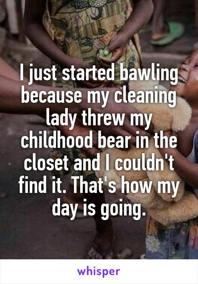 I just started bawling because my cleaning lady threw my childhood bear in the closet and I couldn't find it. That's how my day is going.