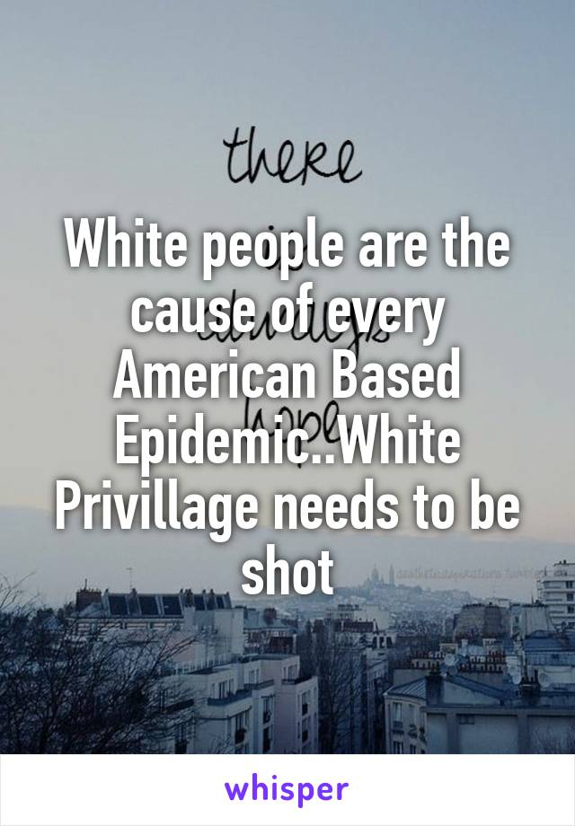 White people are the cause of every American Based Epidemic..White Privillage needs to be shot