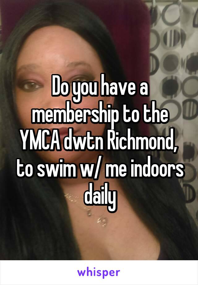 Do you have a membership to the YMCA dwtn Richmond,  to swim w/ me indoors daily