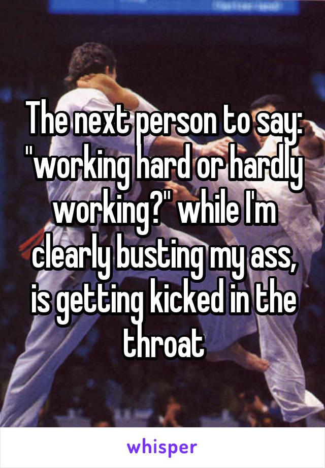"""The next person to say: """"working hard or hardly working?"""" while I'm clearly busting my ass, is getting kicked in the throat"""