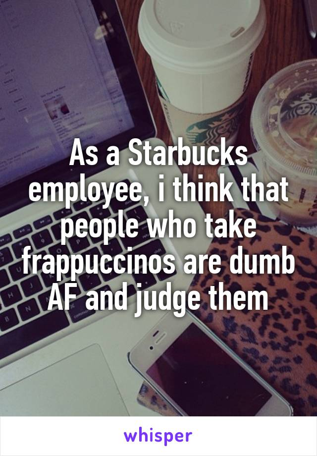 As a Starbucks employee, i think that people who take frappuccinos are dumb AF and judge them