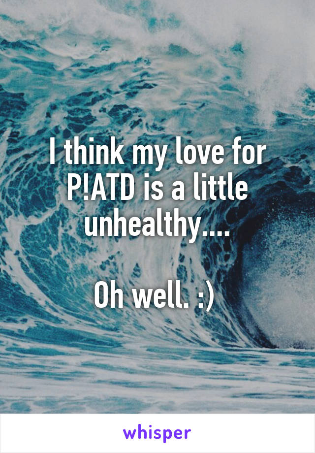 I think my love for P!ATD is a little unhealthy....  Oh well. :)