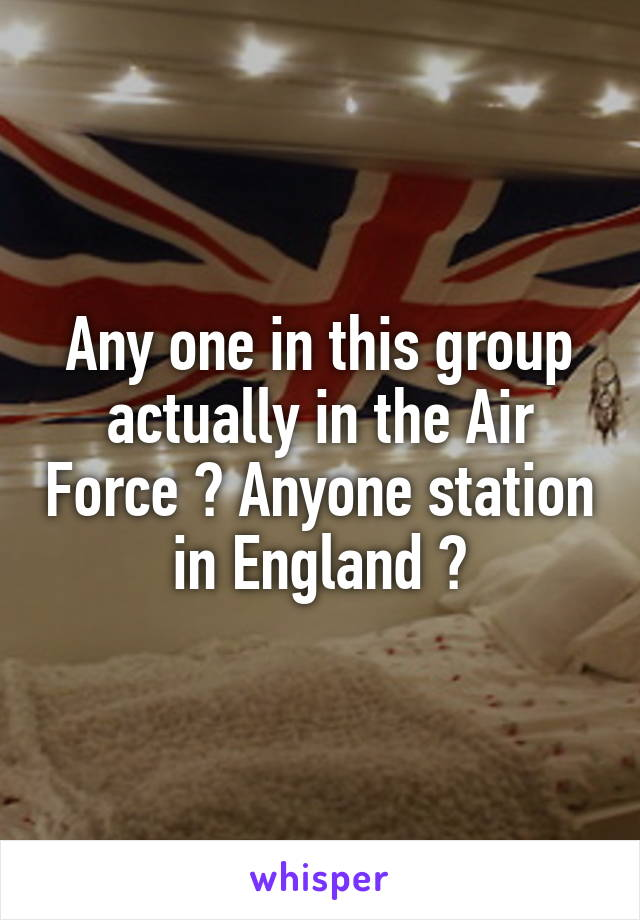 Any one in this group actually in the Air Force ? Anyone station in England ?