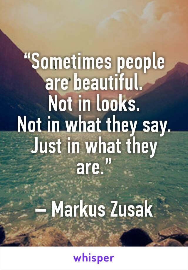 """""""Sometimes people are beautiful. Not in looks. Not in what they say. Just in what they are.""""  – Markus Zusak"""