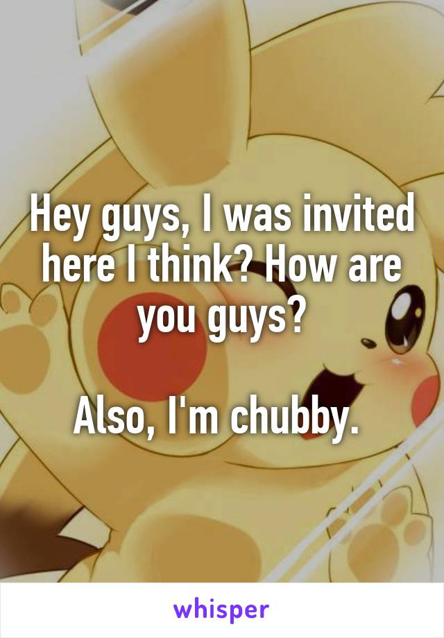 Hey guys, I was invited here I think? How are you guys?  Also, I'm chubby.