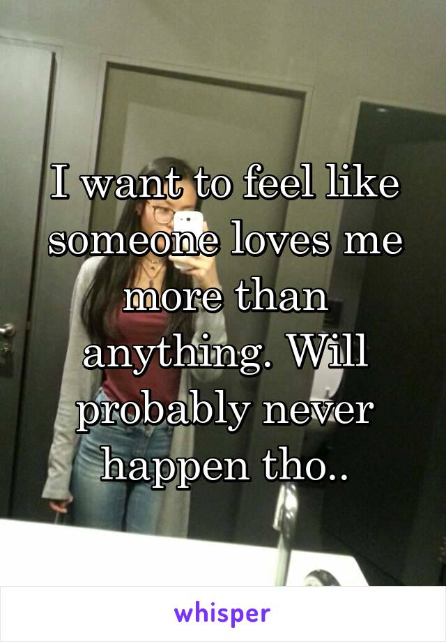 I want to feel like someone loves me more than anything. Will probably never happen tho..