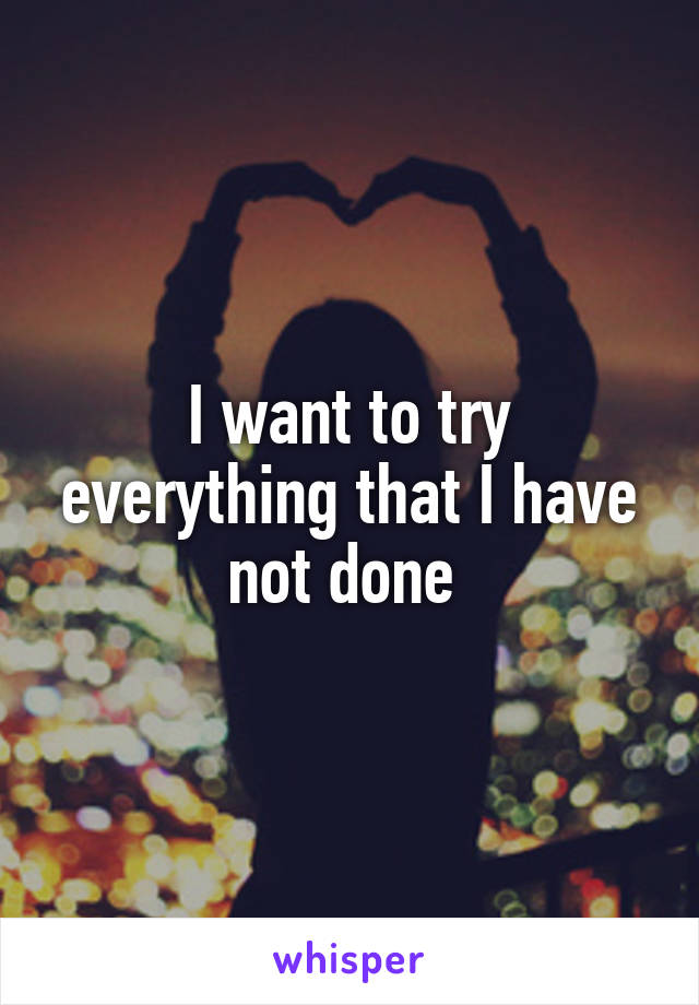 I want to try everything that I have not done