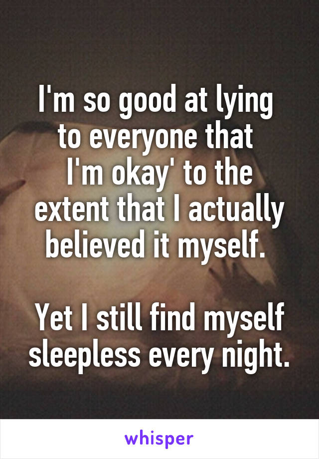 I'm so good at lying  to everyone that  I'm okay' to the extent that I actually believed it myself.   Yet I still find myself sleepless every night.