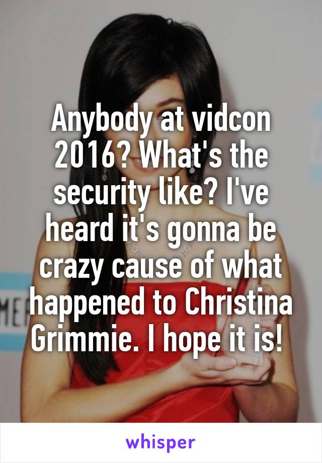 Anybody at vidcon 2016? What's the security like? I've heard it's gonna be crazy cause of what happened to Christina Grimmie. I hope it is!