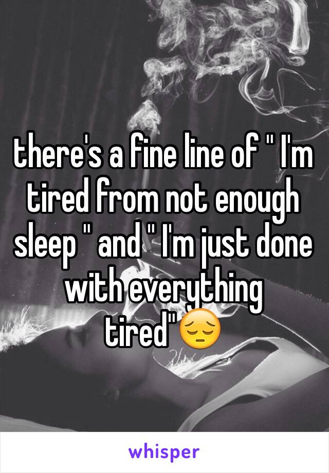 "there's a fine line of "" I'm tired from not enough sleep "" and "" I'm just done with everything tired""😔"