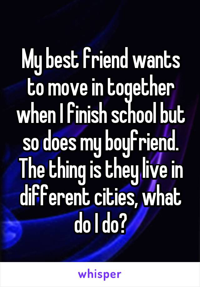 My best friend wants to move in together when I finish school but so does my boyfriend. The thing is they live in different cities, what do I do?